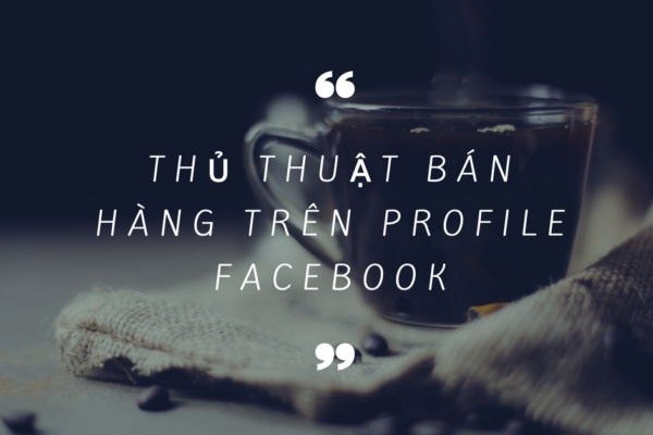 Cách bán hàng trên Facebook, trang cá nhân Profile hiệu quả